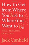 Book Cover How to Get from Where You Are to Where You Want to Be: The 25 Principles of Success