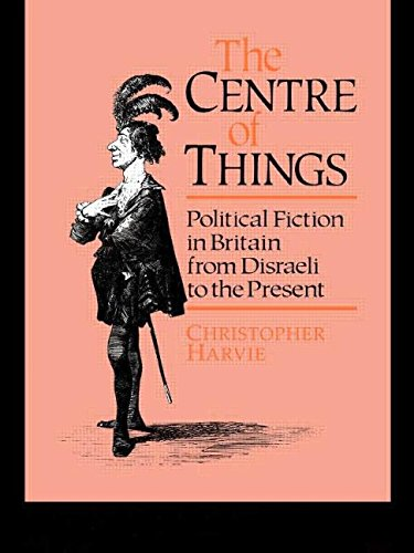 Book Cover The Centre of Things: Political Fiction in Britain from Disraeli to the Present