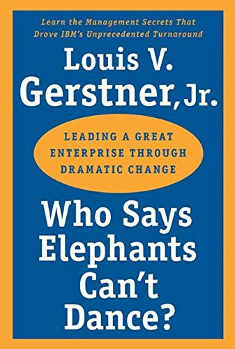 Book Cover Who Says Elephants Can't Dance?: Leading a Great Enterprise through Dramatic Change
