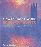 Book Cover How to Paint Like the Impressionists: A Practical Guide to Re-Creating Your Own Impressionist Paintings