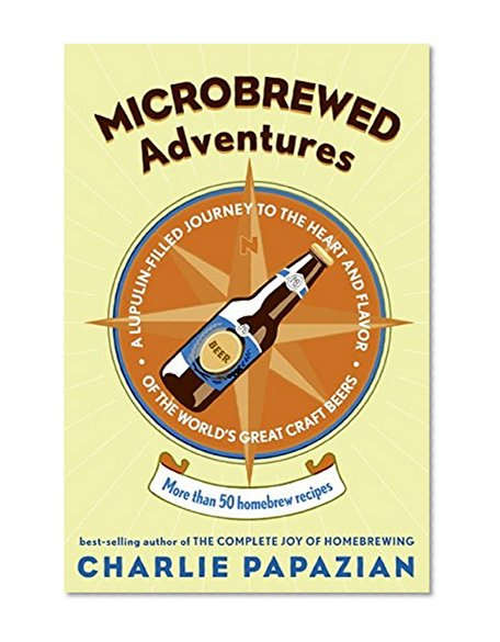 Book Cover Microbrewed Adventures: A Lupulin Filled Journey to the Heart and Flavor of the World's Great Craft Beers