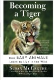 Book Cover Becoming a Tiger: How Baby Animals Learn to Live in the Wild