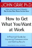 Book Cover How to Get What You Want at Work: A Practical Guide for Improving Communication and Getting Results