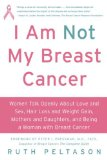 Book Cover I Am Not My Breast Cancer: Women Talk Openly About Love and Sex, Hair Loss and Weight Gain, Mothers and Daughters, and Being a Woman with Breast Cancer