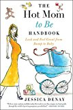 Book Cover The Hot Mom to Be Handbook: Look and Feel Great from Bump to Baby