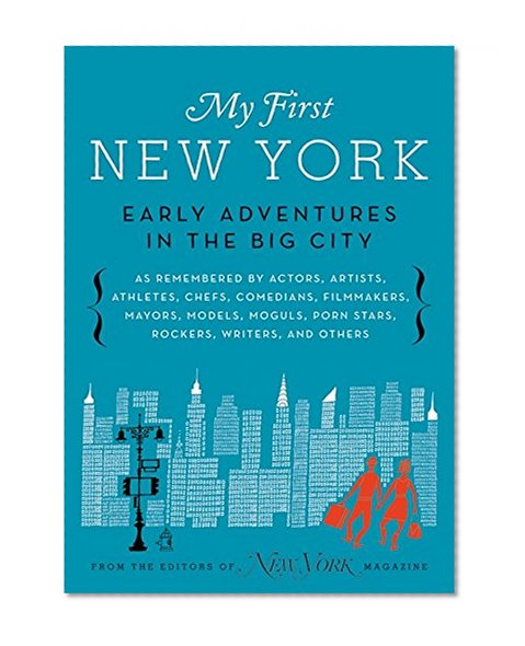 Book Cover My First New York: Early Adventures in the Big City (As Remembered by Actors, Artists, Athletes, Chefs, Comedians, Filmmakers, Mayors, Models, Moguls, Porn Stars, Rockers, Writers, and Others