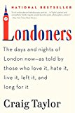 Book Cover Londoners: The Days and Nights of London Now--As Told by Those Who Love It, Hate It, Live It, Left It, and Long for It