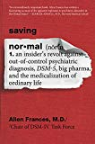 Book Cover Saving Normal: An Insider's Revolt against Out-of-Control Psychiatric Diagnosis, DSM-5, Big Pharma, and the Medicalization of Ordinary Life