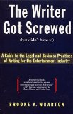 Book Cover The Writer Got Screwed (but didn't have to): Guide to the Legal and Business Practices of Writing for the Entertainment Industry