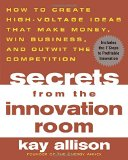 Book Cover Secrets from the Innovation Room: How to Create High-Voltage Ideas That Make Money, Win Business, and Outwit the Competition