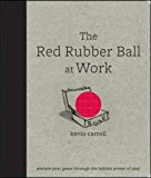 Book Cover The Red Rubber Ball at Work: Elevate Your Game Through the Hidden Power of Play