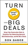 Book Cover Turn Small Talk into Big Deals: Using 4 Key Conversation Styles to Customize Your Networking Approach, Build Relationships, and Win More Clients