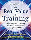 Book Cover The Real Value of Training: Measuring and Analyzing Business Outcomes and the Quality of ROI