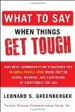 Book Cover What to Say When Things Get Tough: Business Communication Strategies for Winning People Over When They're Angry, Worried and Suspicious of Everything You Say