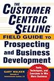 Book Cover The CustomerCentric Selling® Field Guide to Prospecting and Business Development: Techniques, Tools, and Exercises to Win More Business (Business Books)