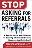 Book Cover Stop Asking for Referrals:  A Revolutionary New Strategy for Building a Financial Service Business that Sells Itself