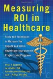 Book Cover Measuring ROI in Healthcare: Tools and Techniques to Measure the Impact and ROI in Healthcare Improvement Projects and Programs (Business Books)