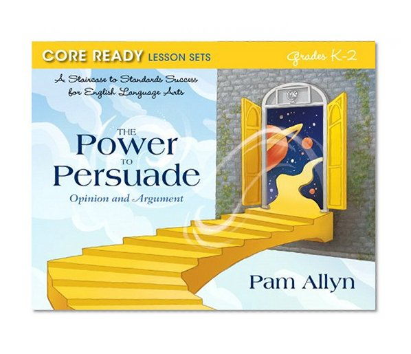Book Cover Core Ready Lesson Sets for Grades K-2: A Staircase to Standards Success for English Language Arts, The Power to Persuade: Opinion and Argument (Core Ready Series)