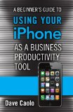 Book Cover A Beginner's Guide to Using Your iPhone as a Business Productivity Tool (FT Press Delivers Shorts)