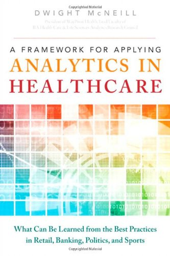 Book Cover A Framework for Applying Analytics in Healthcare: What Can Be Learned from the Best Practices in Retail, Banking, Politics, and Sports (FT Press Analytics)