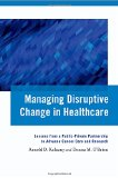 Book Cover Managing Disruptive Change in Healthcare: Lessons from a Public-Private Partnership to Advance Cancer Care and Research