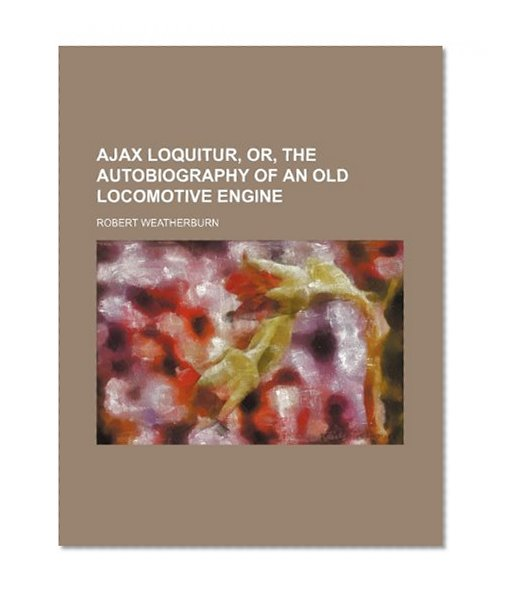 Book Cover Ajax Loquitur, Or, the Autobiography of an Old Locomotive Engine