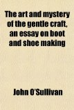 Book Cover The Art and Mystery of the Gentle Craft, an Essay on Boot and Shoe Making