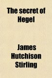 Book Cover The Secret of Hegel; Being the Hegelian System in Origin, Principle, Form, and Matter
