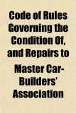 Book Cover Code of Rules Governing the Condition Of, and Repairs To, Freight Cars for the Interchange of Traffic; Adopted by the Master Car Builders'