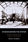 Book Cover Studios Before the System: Architecture, Technology, and the Emergence of Cinematic Space (Film and Culture Series)