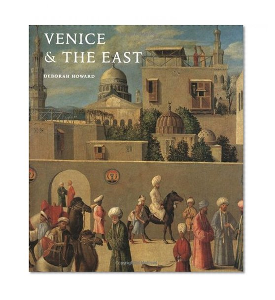 Book Cover Venice & the East: The Impact of the Islamic World on Venetian Architecture 1100–1500