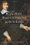 Book Cover The Man Who Outshone the Sun King: A Life of Gleaming Opulence and Wretched Reversal in the Reign of Louis XIV