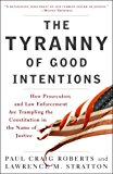 Book Cover The Tyranny of Good Intentions: How Prosecutors and Law Enforcement Are Trampling the Constitution in the Name of Justice