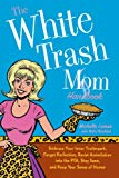 Book Cover The White Trash Mom Handbook: Embrace Your Inner Trailerpark, Forget Perfection, Resist Assimilation into the PTA, Stay Sane, and Keep Your Sense of Humor