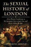 Book Cover The Sexual History of London: From Roman Londinium to the Swinging City---Lust, Vice, and Desire Across the Ages