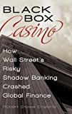 Book Cover Black Box Casino: How Wall Street's Risky Shadow Banking Crashed Global Finance