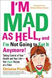Book Cover I'm Mad As Hell, and I'm Not Going to Eat it Anymore: Taking Control of Your Health and Your Life--One Vegan Recipe at a Time
