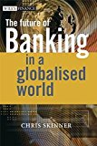 Book Cover The Future of Banking In a Globalised World (The Wiley Finance Series)