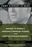 Book Cover Jimmy Stewart Is Dead: Ending the World's Ongoing Financial Plague with Limited Purpose Banking