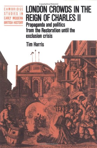 Book Cover London Crowds in the Reign of Charles II: Propaganda and Politics from the Restoration until the Exclusion Crisis (Cambridge Studies in Early Modern British History)