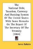 Book Cover The National Debt, Taxation, Currency And Banking System Of The United States: With Some Remarks On The Report Of The Secretary Of The Treasury (1864)
