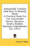 Book Cover Automobile Troubles And How To Remedy Them: A Practical Book For The Automobile Owner, Operator, Dealer, Builder, Salesman, Experimenter, Etc. (1911)