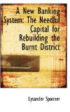 Book Cover A New Banking System: The Needful Capital for Rebuilding the Burnt District