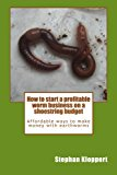 Book Cover How to start a profitable worm business on a shoestring budget: Affordable ways to make money with earthworms