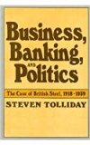 Book Cover Business, Banking, and Politics: The Case of British Steel, 1918-1939 (Harvard Studies in Business History)