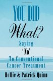 Book Cover You Did What? Saying 'No' To Conventional Cancer Treatment