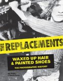 Book Cover The Replacements: Waxed-Up Hair and Painted Shoes: The Photographic History
