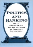 Book Cover Politics and Banking: Ideas, Public Policy, and the Creation of Financial Institutions