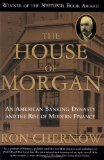 Book Cover The House of Morgan: An American Banking Dynasty and the Rise of Modern Finance
