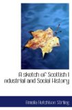 Book Cover A sketch of Scottish I ndustrial and Social History